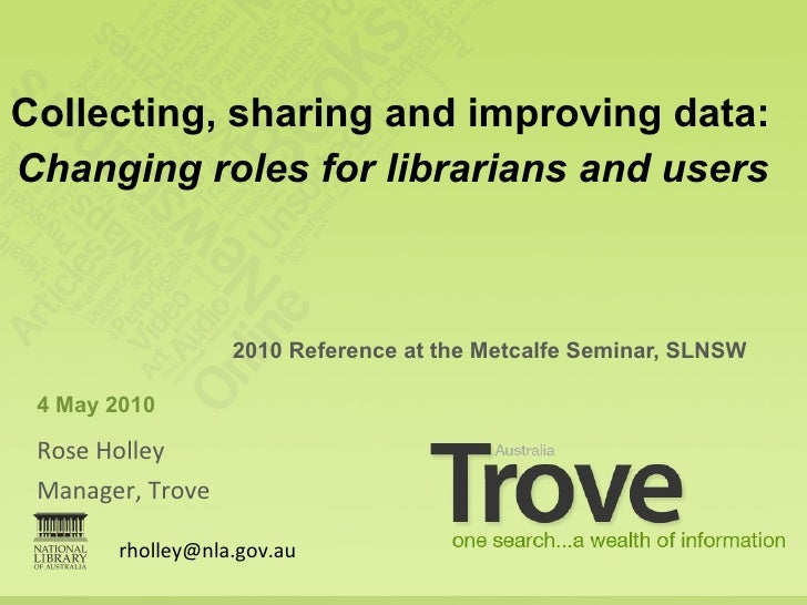 <ul><li>Rose Holley </li></ul><ul><li>Manager, Trove </li></ul><ul><li>2010 Reference at the Metcalfe Seminar, SLNSW </li>...