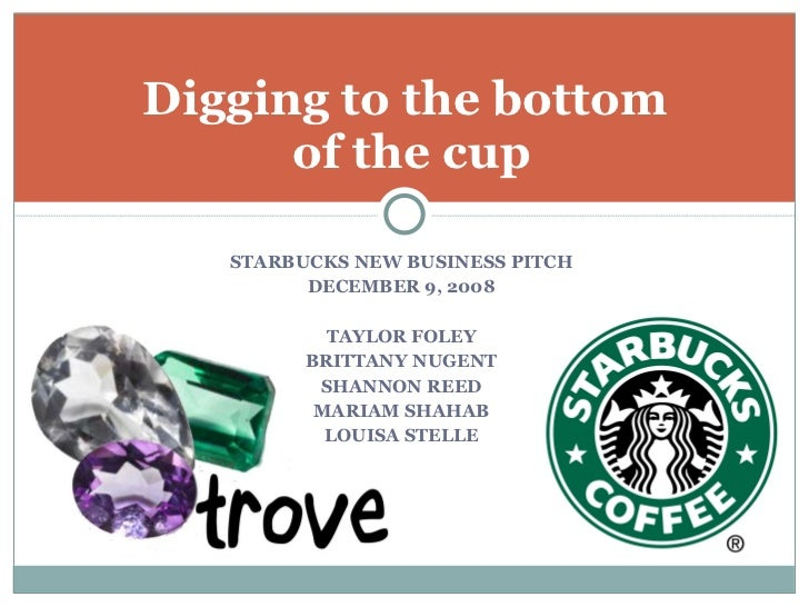 Digging to the bottom  of the cup <ul><li>STARBUCKS NEW BUSINESS PITCH </li></ul><ul><li>DECEMBER 9, 2008 </li></ul><ul><l...
