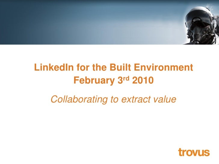 Extracting business value from   LinkedIn for the Built Environment Web 2.0 February 3rd 2010       Collaborating to extra...