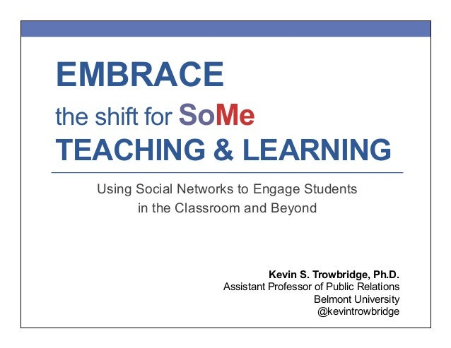 EMBRACE the shift for SoMe  TEACHING & LEARNING Using Social Networks to Engage Students in the Classroom and Beyond  Kevi...