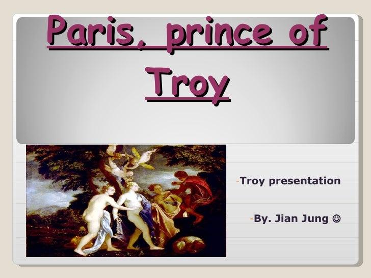 Paris, prince of Troy <ul><li>Troy presentation </li></ul><ul><li>By. Jian Jung   </li></ul>