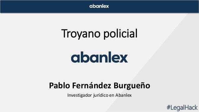Troyano policial Pablo Fernández Burgueño Investigador jurídico en Abanlex #LegalHack
