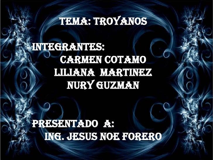 TEMA: TROYANOS <br />INTEGRANTES: <br />CARMEN COTAMO <br />LILIANA  MARTINEZ <br />NURY GUZMAN <br />PRESENTADO  A: <br /...