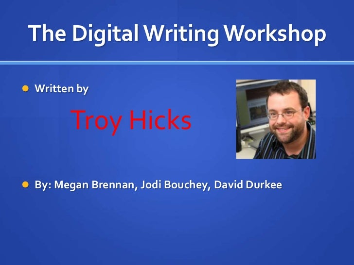 The Digital Writing Workshop Written by        Troy Hicks By: Megan Brennan, Jodi Bouchey, David Durkee