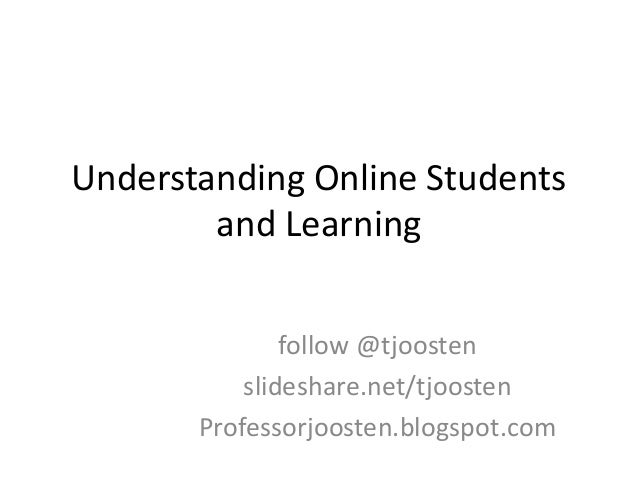 Understanding Online Students and Learning follow @tjoosten slideshare.net/tjoosten Professorjoosten.blogspot.com