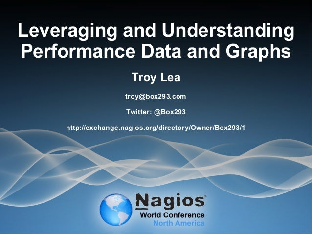 Leveraging and Understanding Performance Data and Graphs Troy Lea troy@box293.com Twitter: @Box293 http://exchange.nagios....