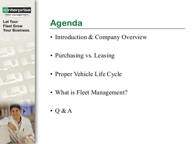 Agenda• Introduction & Company Overview• Purchasing vs. Leasing• Proper Vehicle Life Cycle• What is Fleet Management?• Q &...
