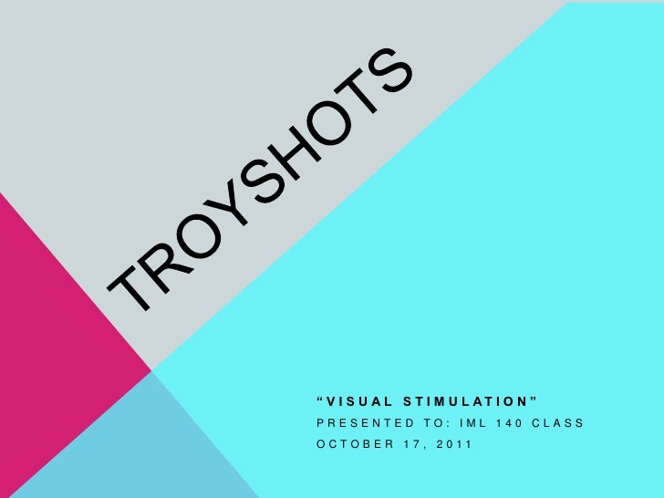 """TroyShots<br />""""Visual Stimulation""""<br />Presented to: IML 140 Class<br />October 17, 2011<br />"""