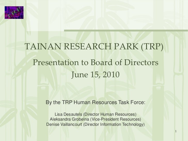 TAINAN RESEARCH PARK (TRP) Presentation to Board of Directors           June 15, 2010    By the TRP Human Resources Task F...