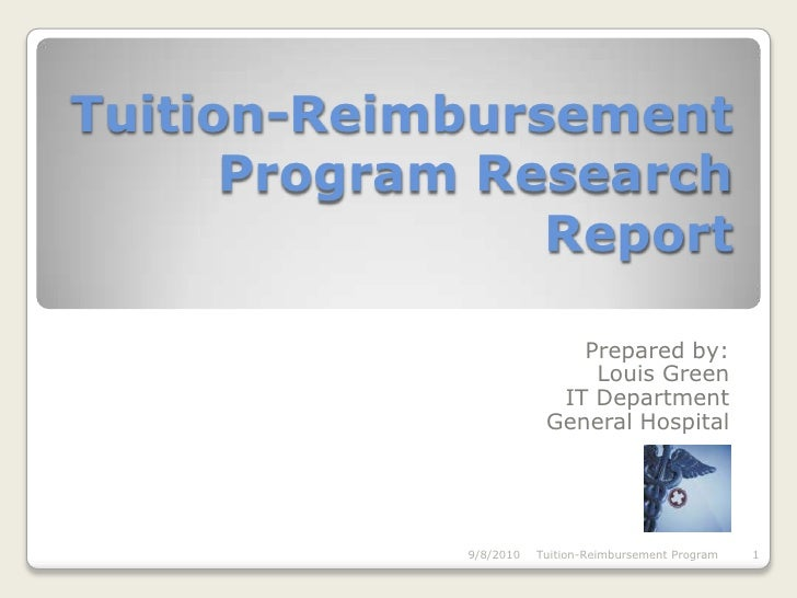 Tuition-Reimbursement Program ResearchReport<br />Prepared by:<br />Louis Green<br />IT Department<br />General Hospital<b...