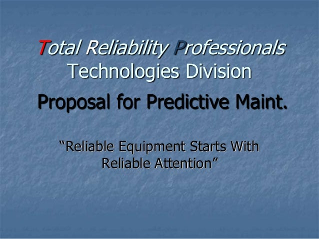 """Reliable Equipment Starts With Reliable Attention"" Total Reliability Professionals Technologies Division Proposal for Pre..."