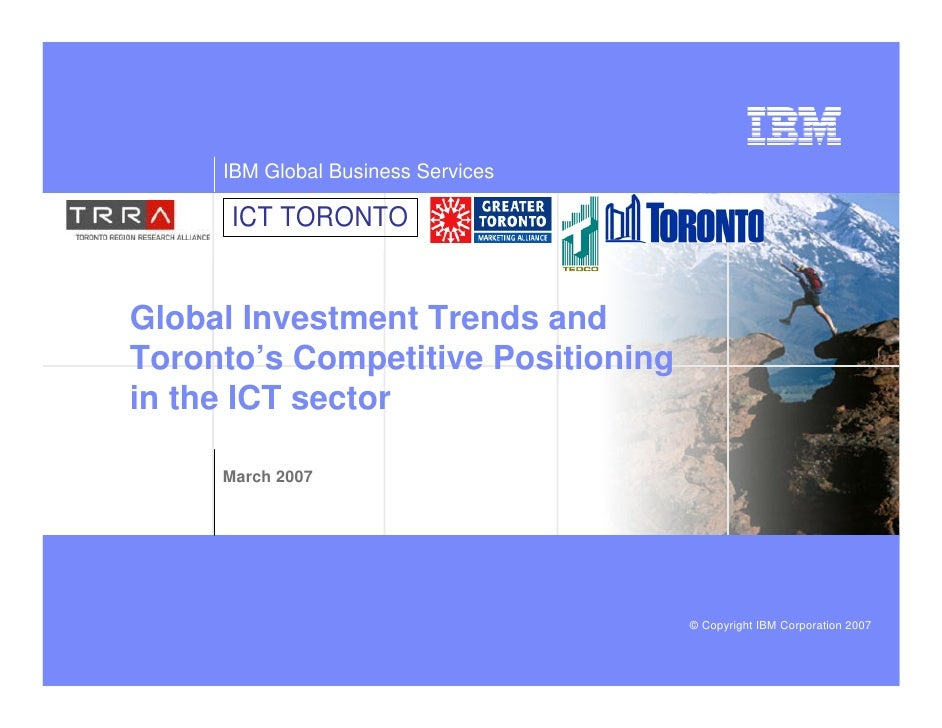 IBM Global Business Services        ICT TORONTO   Global Investment Trends and Toronto's Competitive Positioning in the IC...