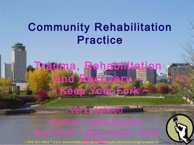 Community Rehabilitation Practice Trauma, Rehabilitation and Recovery – ~ Keep Your Fork ~  Val Lougheed Northern Lights C...