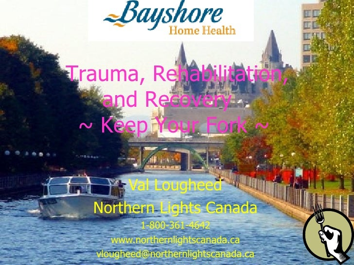 Val Lougheed Northern Lights Canada 1-800-361-4642 www.northernlightscanada.ca [email_address]   Trauma, Rehabilitation, a...