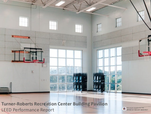 Turner-Roberts Recreation Center Building Pavilion LEED Performance Report BROUGHT TO YOU BY THE OFFICE OF THE CITY ARCHIT...