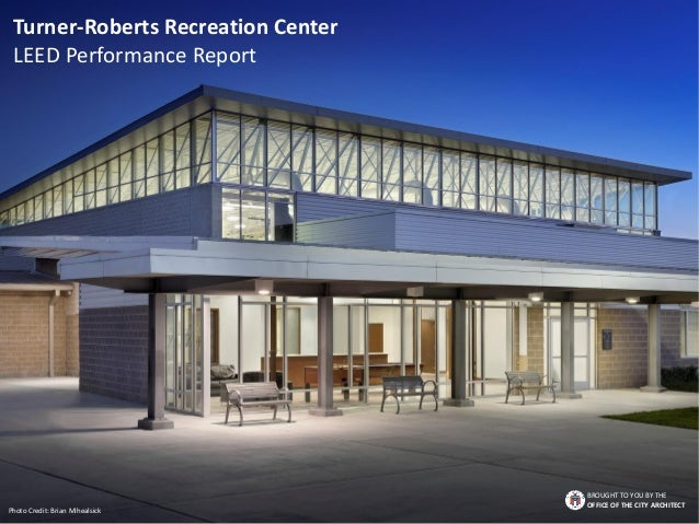 Turner-Roberts Recreation Center LEED Performance Report BROUGHT TO YOU BY THE OFFICE OF THE CITY ARCHITECT Photo Credit: ...