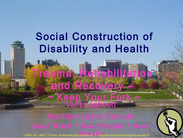 Val Lougheed Northern Lights Canada Real Work * Real People * Real Results Social Construction of Disability and Health Tr...