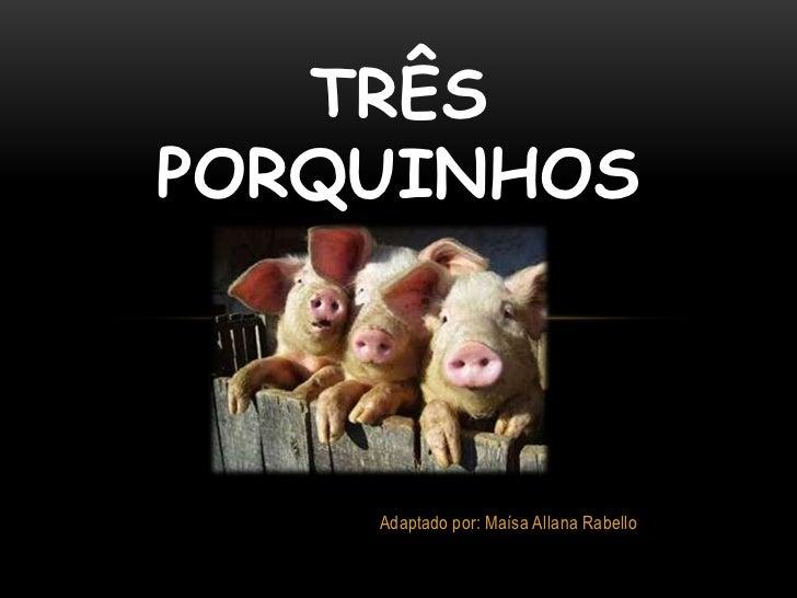 TRÊS PORQUINHOS<br />Adaptado por: Maísa Allana Rabello<br />