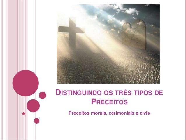 DISTINGUINDO OS TRÊS TIPOS DE PRECEITOS Preceitos morais, cerimoniais e civis