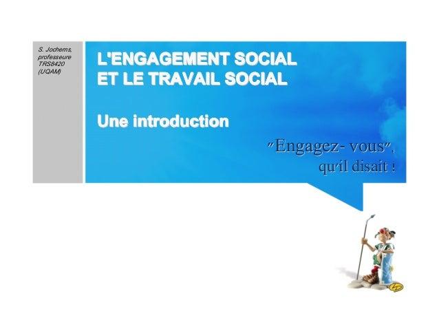 """1 """"Engagez- vous""""""""Engagez- vous"""",, qu'il disait !qu'il disait ! S. Jochems, professeure TRS8420 (UQAM) L'ENGAGEMENT SOCIAL..."""