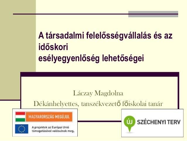A társadalmi felelősségvállalás és az  időskori  esélyegyenlőség lehetőségei  Láczay Magdolna  Dékánhelyettes, tanszékveze...