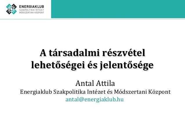 A társadalmi részvételA társadalmi részvétel lehetőségei és jelentőségelehetőségei és jelentősége Antal Attila Energiaklub...