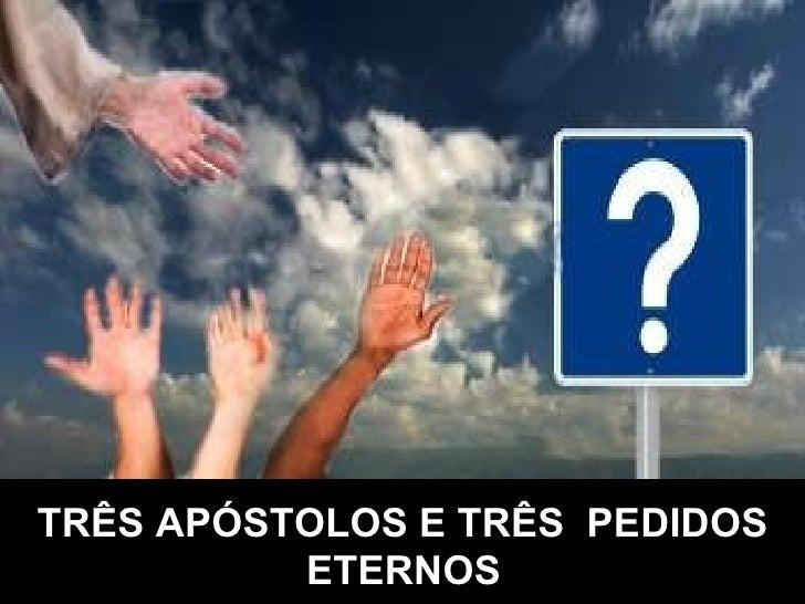 TRÊS APÓSTOLOS E TRÊS PEDIDOS ETERNOS