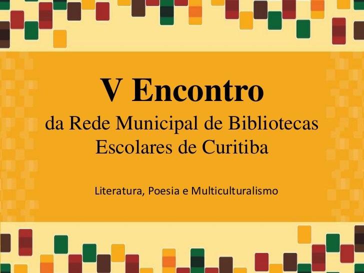V Encontroda Rede Municipal de Bibliotecas     Escolares de Curitiba     Literatura, Poesia e Multiculturalismo