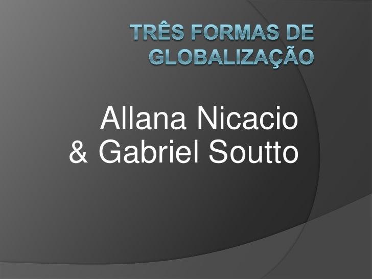 Três formas de globalização<br />AllanaNicacio& Gabriel Soutto<br />