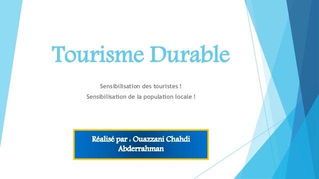 Tourisme Durable Sensibilisation des touristes ! Sensibilisation de la population locale ! Réalisé par : Ouazzani Chahdi A...