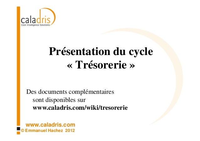 Présentation du cycle              « Trésorerie »  Des documents complémentaires    sont disponibles sur    www.caladris.c...