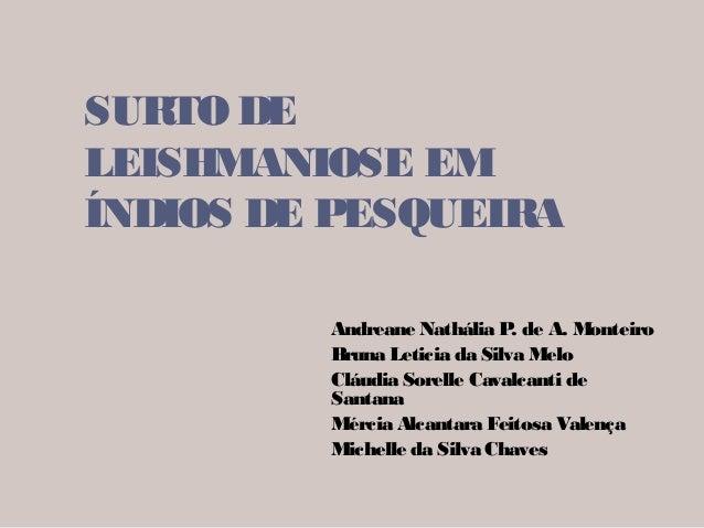 SURTO DE LEISHMANIOSE EM ÍNDIOS DE PESQUEIRA Andreane Nathália P. de A. Monteiro Bruna Leticia da Silva Melo Cláudia Sorel...