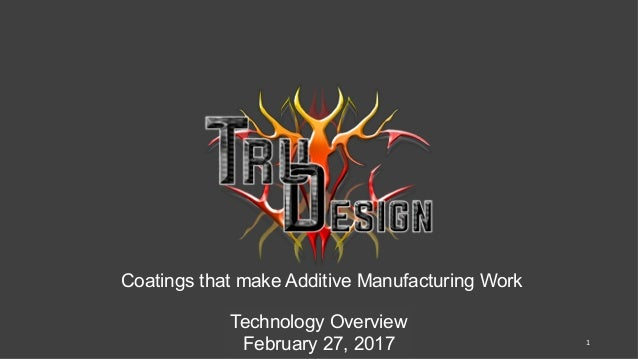 Coatings that make Additive Manufacturing Work		 Technology Overview February 27, 2017 1