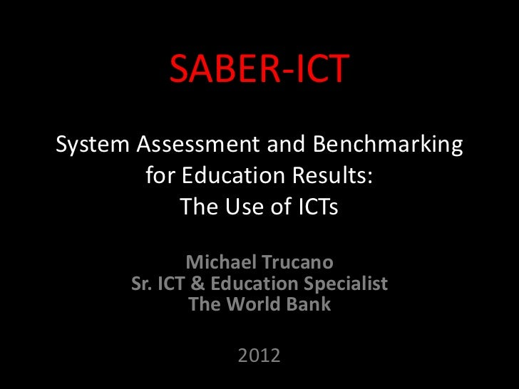 SABER-ICTSystem Assessment and Benchmarking        for Education Results:            The Use of ICTs             Michael T...