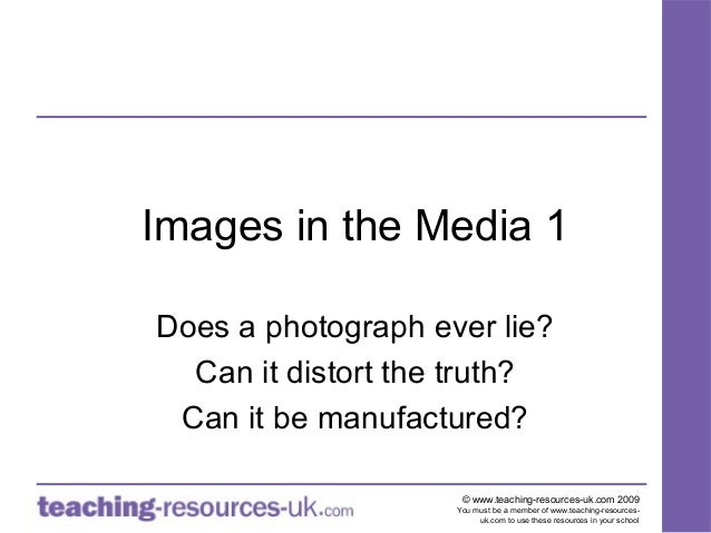 Images in the Media 1Does a photograph ever lie?  Can it distort the truth? Can it be manufactured?                     © ...