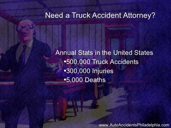 Need a Truck Accident Attorney? <ul><li>Annual Stats in the United States </li></ul><ul><ul><li>500,000 Truck Accidents </...