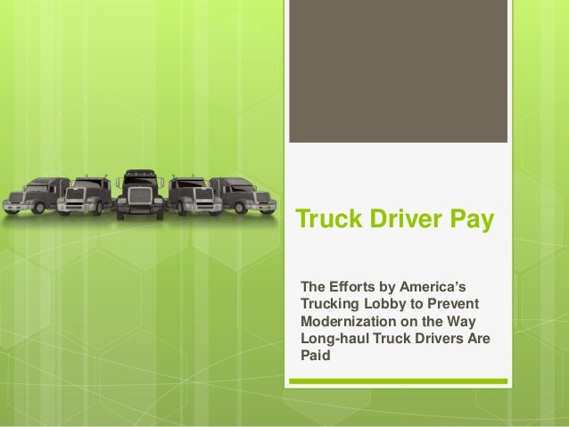Truck Driver Pay The Efforts by America's Trucking Lobby to Prevent Modernization on the Way Long-haul Truck Drivers Are P...