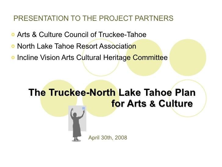 The Truckee-North Lake Tahoe Plan for Arts  &  Culture  <ul><li>PRESENTATION TO THE PROJECT PARTNERS </li></ul><ul><li>Art...