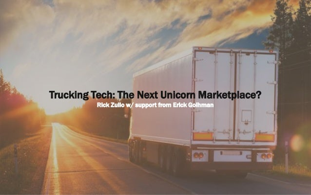 Trucking Tech: The Next Unicorn Marketplace? Rick Zullo w/ support from Erick Goihman