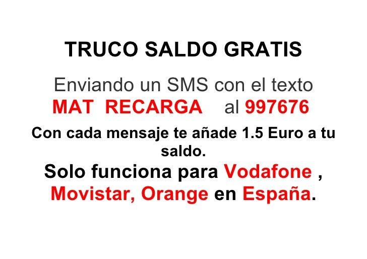 TRUCO SALDO GRATIS   Enviando un SMS con el texto   MAT RECARGA al 997676 Con cada mensaje te añade 1.5 Euro a tu         ...