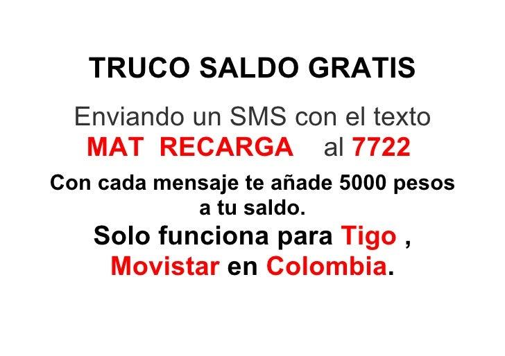 TRUCO SALDO GRATIS   Enviando un SMS con el texto    MAT RECARGA al 7722 Con cada mensaje te añade 5000 pesos             ...