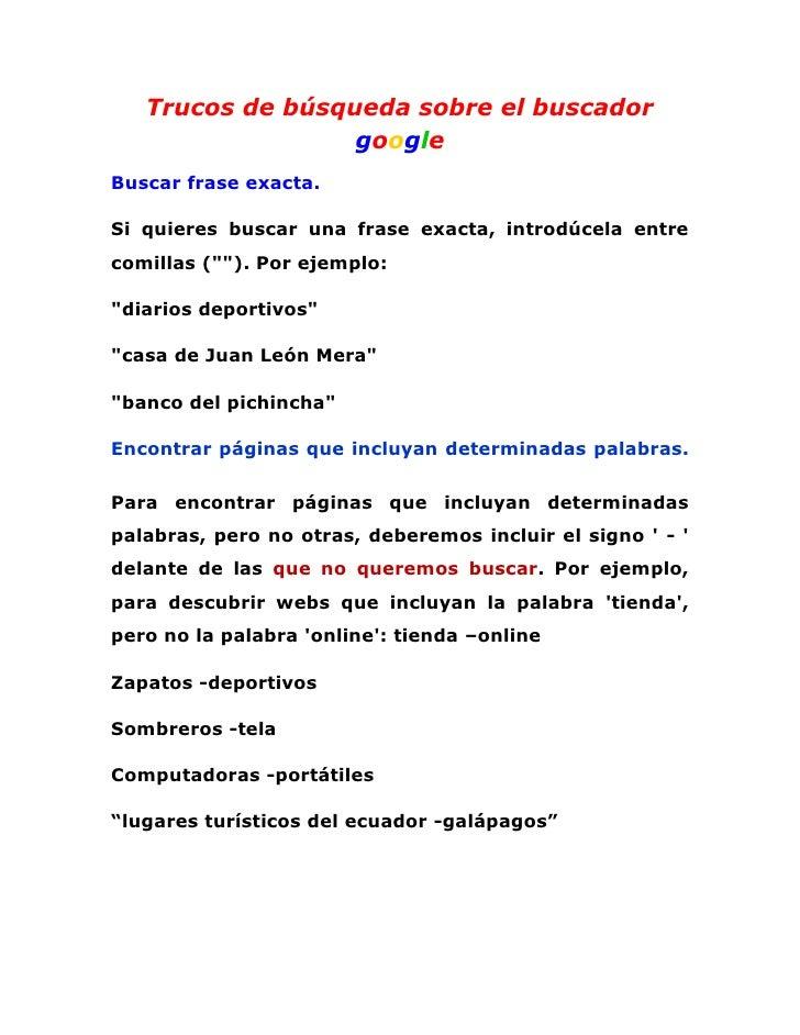 Trucos de búsqueda sobre el buscador                  googleBuscar frase exacta.Si quieres buscar una frase exacta, introd...