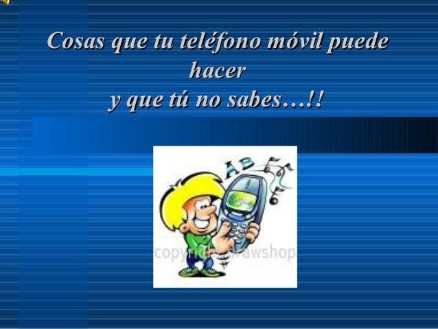 Cosas que tu teléfono móvil puedeCosas que tu teléfono móvil puede hacerhacer y que tú no sabes…!!y que tú no sabes…!!