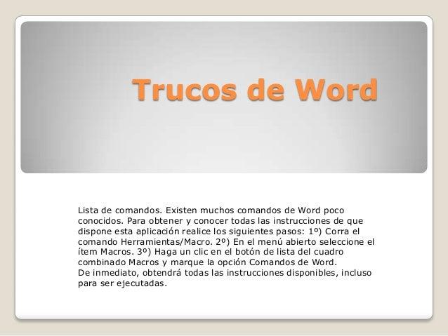 Trucos de Word Lista de comandos. Existen muchos comandos de Word poco conocidos. Para obtener y conocer todas las instruc...
