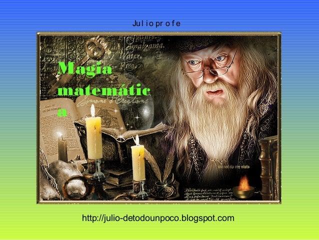 Ju l i o pr o f e http://julio-detodounpoco.blogspot.com Magia matemátic a