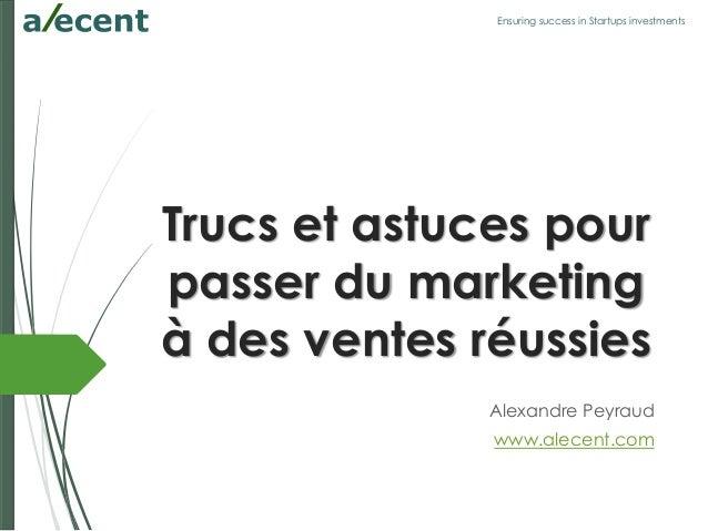 Ensuring success in Startups investments Trucs et astuces pour passer du marketing à des ventes réussies Alexandre Peyraud...