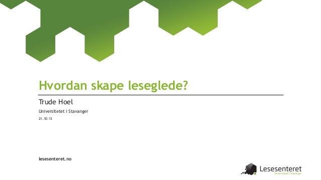 Hvordan skape leseglede? Trude Hoel Universitetet i Stavanger 21.10.13  lesesenteret.no