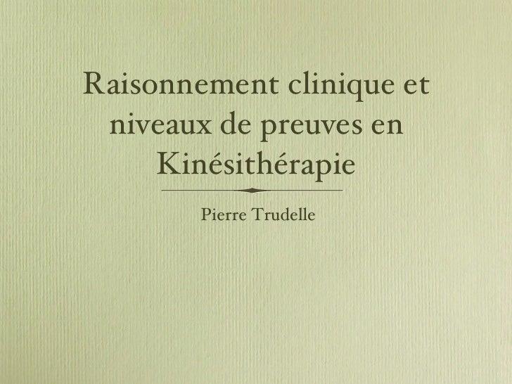 Raisonnement clinique et niveaux de preuves en Kinésithérapie <ul><li>Pierre Trudelle </li></ul>