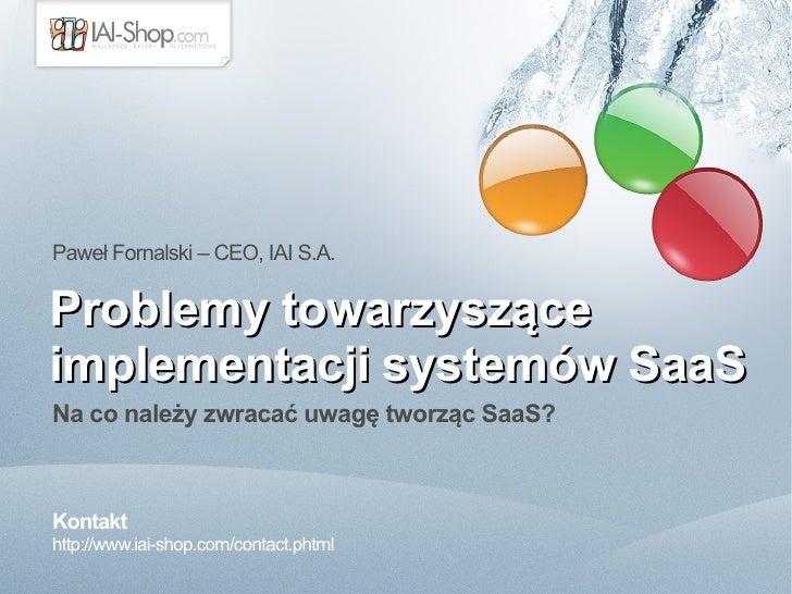 Paweł Fornalski – CEO, IAI S.A.  Problemy towarzyszące implementacji systemów SaaS Na co należy zwracać uwagę tworząc SaaS...