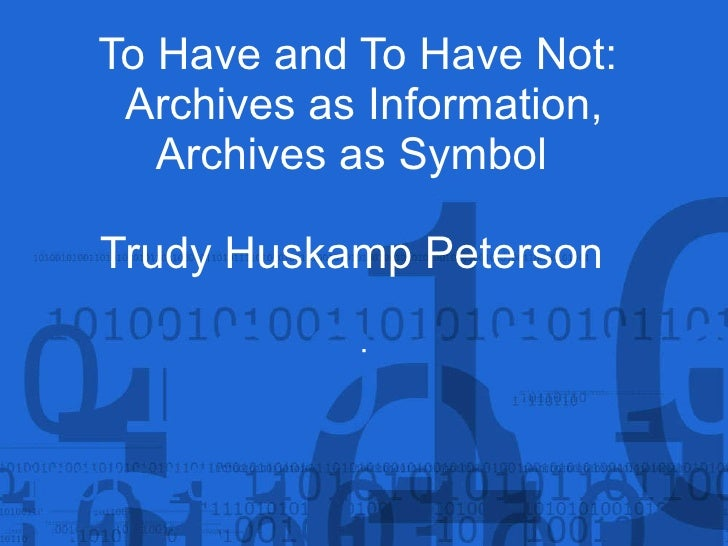 To Have and To Have Not:  Archives as Information, Archives as Symbol  Trudy Huskamp Peterson   .